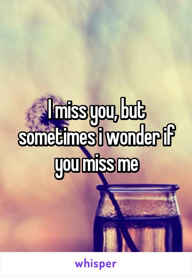 I miss you, but sometimes i wonder if you miss me