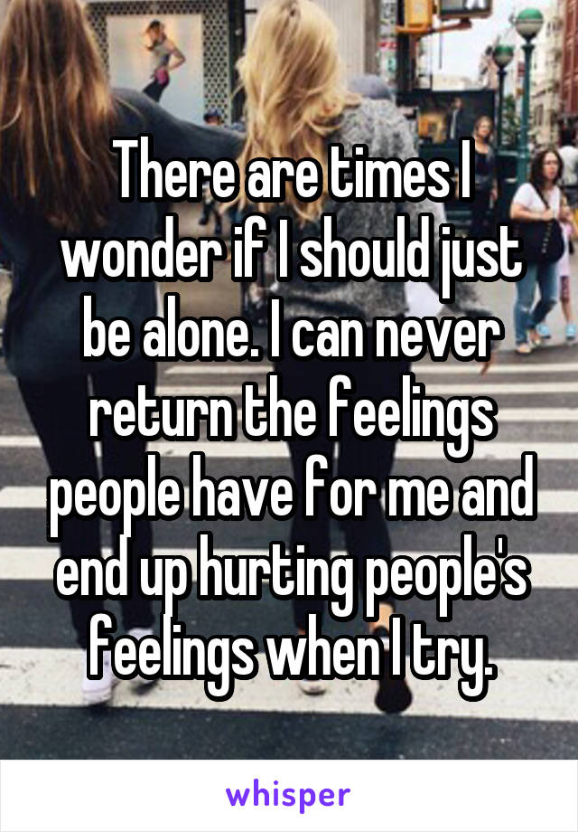 There are times I wonder if I should just be alone. I can never return the feelings people have for me and end up hurting people's feelings when I try.