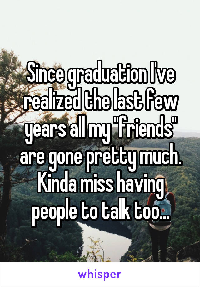 """Since graduation I've realized the last few years all my """"friends"""" are gone pretty much. Kinda miss having people to talk too..."""