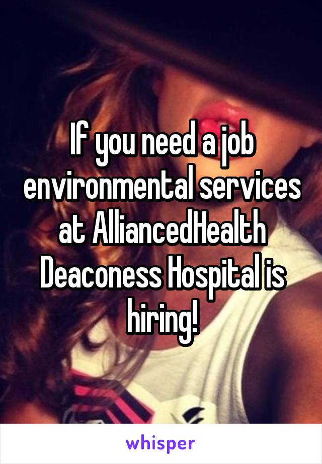 If you need a job environmental services at AlliancedHealth Deaconess Hospital is hiring!