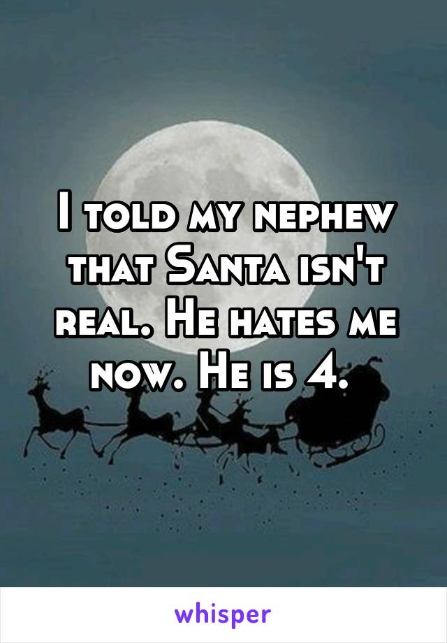 I told my nephew that Santa isn't real. He hates me now. He is 4.
