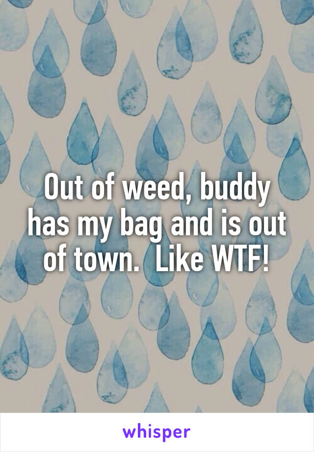 Out of weed, buddy has my bag and is out of town.  Like WTF!