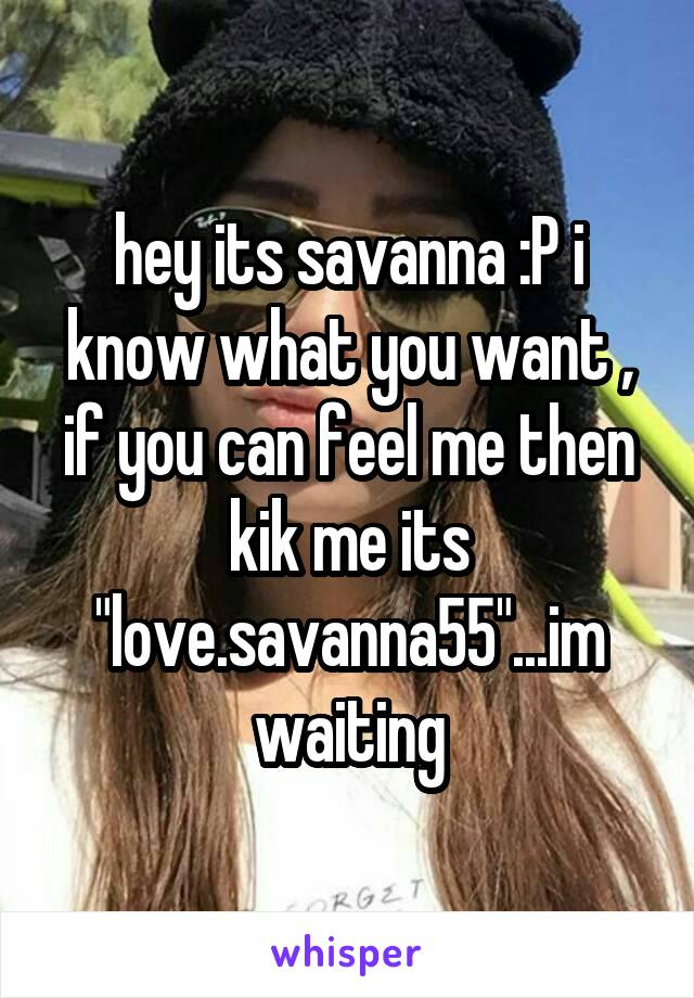 """hey its savanna :P i know what you want , if you can feel me then kik me its """"love.savanna55""""...im waiting"""