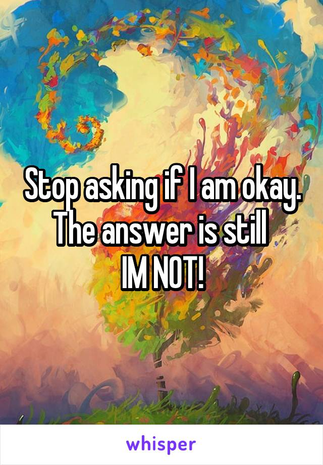 Stop asking if I am okay. The answer is still  IM NOT!