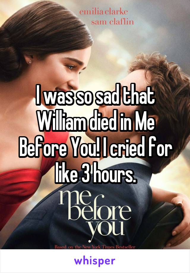 I was so sad that William died in Me Before You! I cried for like 3 hours.