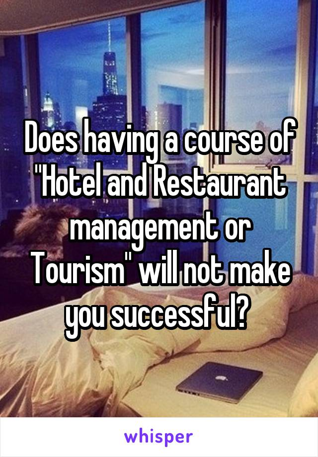 """Does having a course of """"Hotel and Restaurant management or Tourism"""" will not make you successful?"""