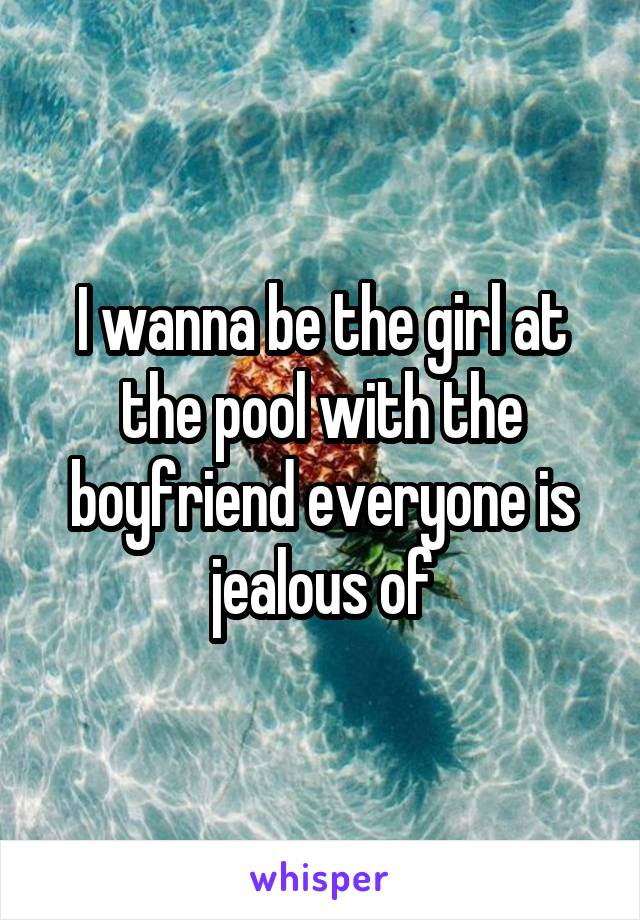 I wanna be the girl at the pool with the boyfriend everyone is jealous of