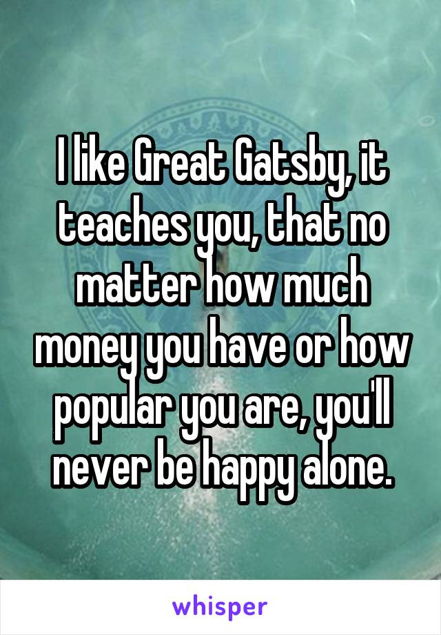 I like Great Gatsby, it teaches you, that no matter how much money you have or how popular you are, you'll never be happy alone.