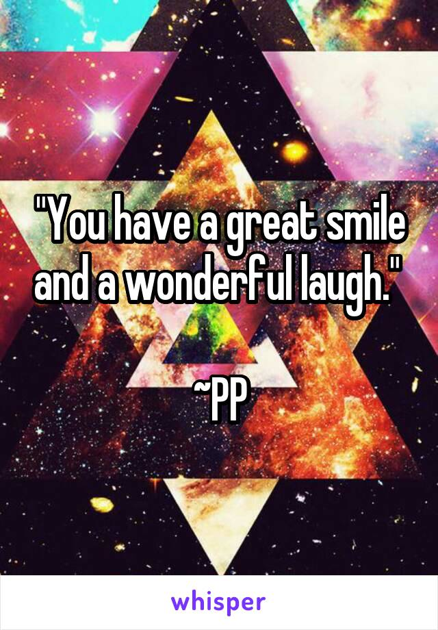 """You have a great smile and a wonderful laugh.""   ~PP"