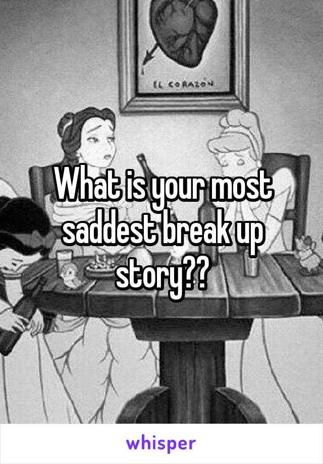What is your most saddest break up story??