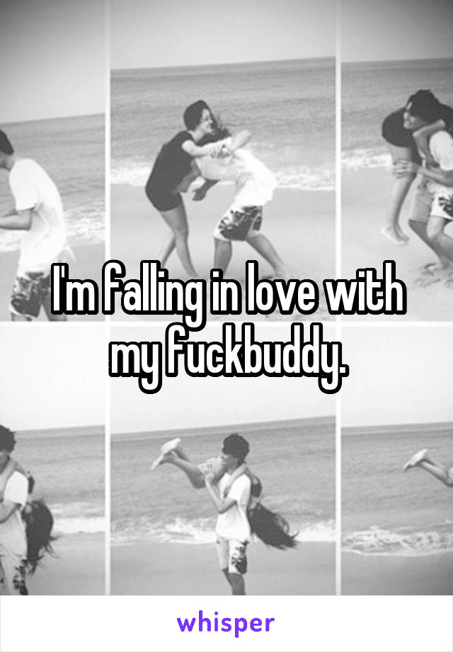 I'm falling in love with my fuckbuddy.