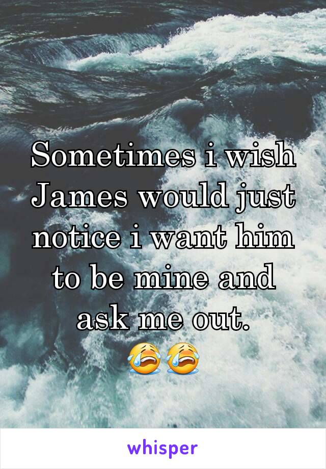 Sometimes i wish James would just notice i want him to be mine and ask me out. 😭😭