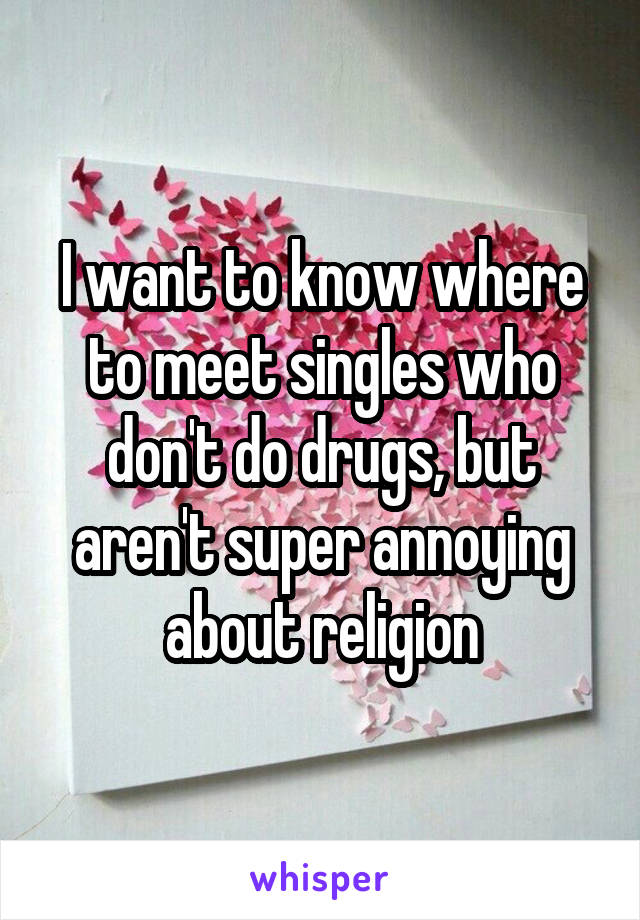 I want to know where to meet singles who don't do drugs, but aren't super annoying about religion