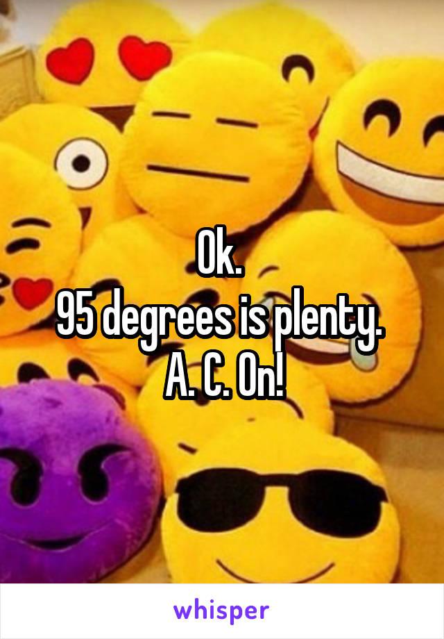 Ok.  95 degrees is plenty.  A. C. On!