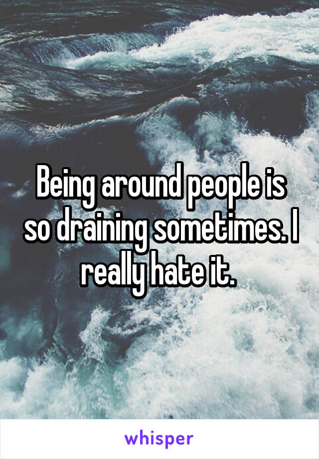 Being around people is so draining sometimes. I really hate it.