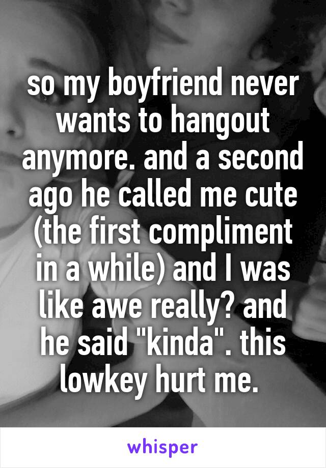 """so my boyfriend never wants to hangout anymore. and a second ago he called me cute (the first compliment in a while) and I was like awe really? and he said """"kinda"""". this lowkey hurt me."""