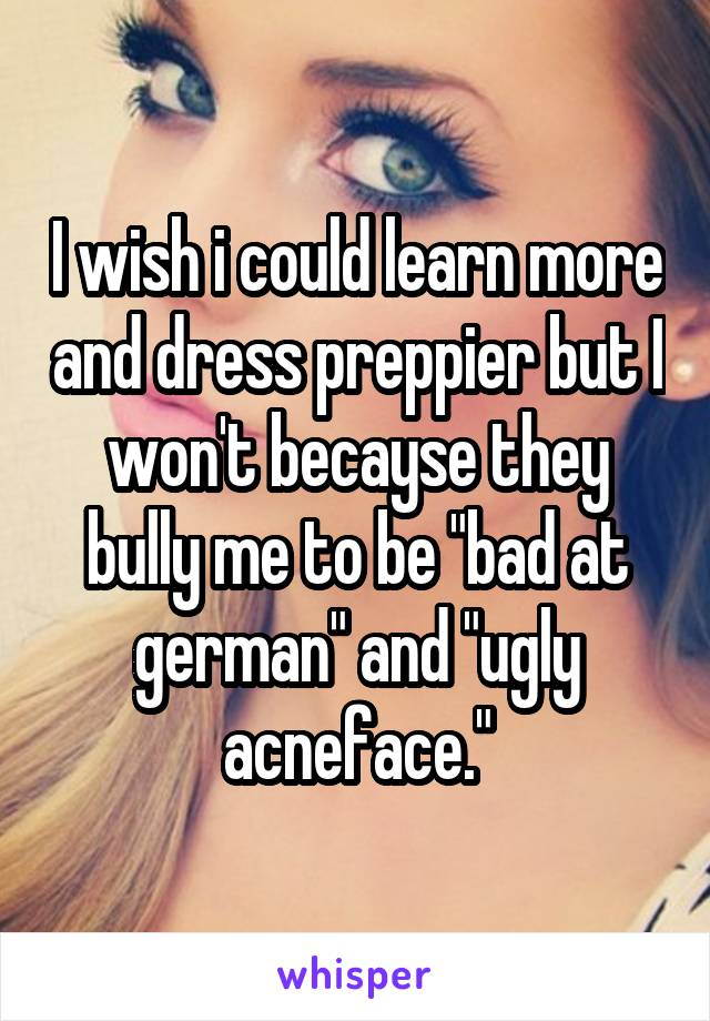 "I wish i could learn more and dress preppier but I won't becayse they bully me to be ""bad at german"" and ""ugly acneface."""