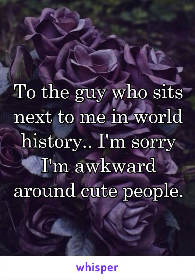 To the guy who sits next to me in world history.. I'm sorry I'm awkward around cute people.