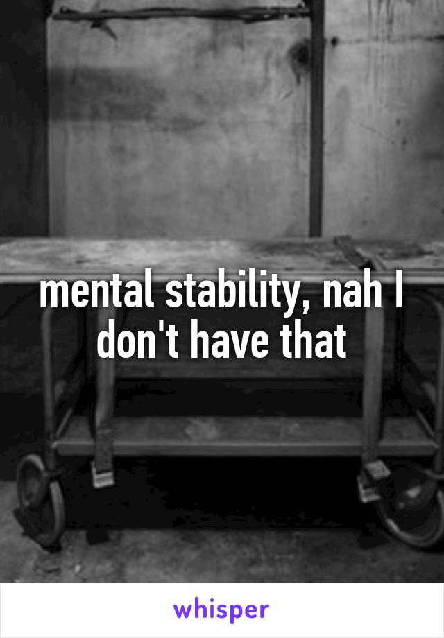 mental stability, nah I don't have that