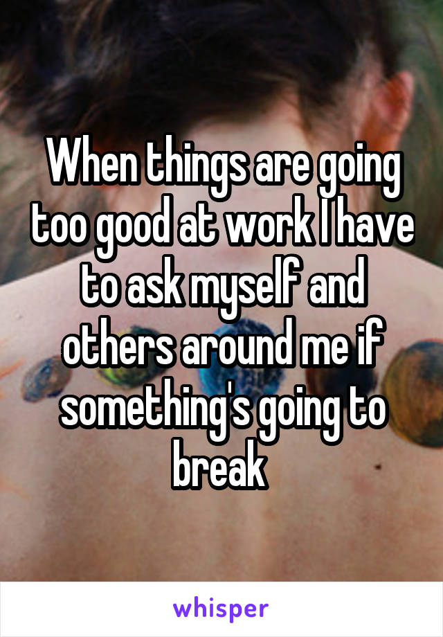When things are going too good at work I have to ask myself and others around me if something's going to break