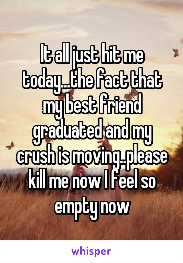 It all just hit me today...the fact that my best friend graduated and my crush is moving..please kill me now I feel so empty now