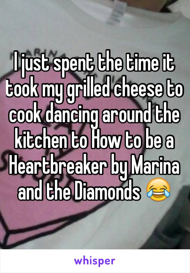 I just spent the time it took my grilled cheese to cook dancing around the kitchen to How to be a Heartbreaker by Marina and the Diamonds 😂