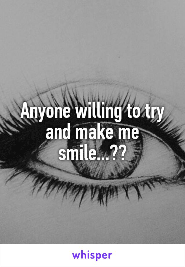 Anyone willing to try and make me smile...??