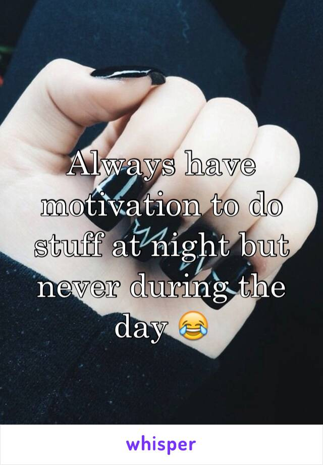Always have motivation to do stuff at night but never during the day 😂