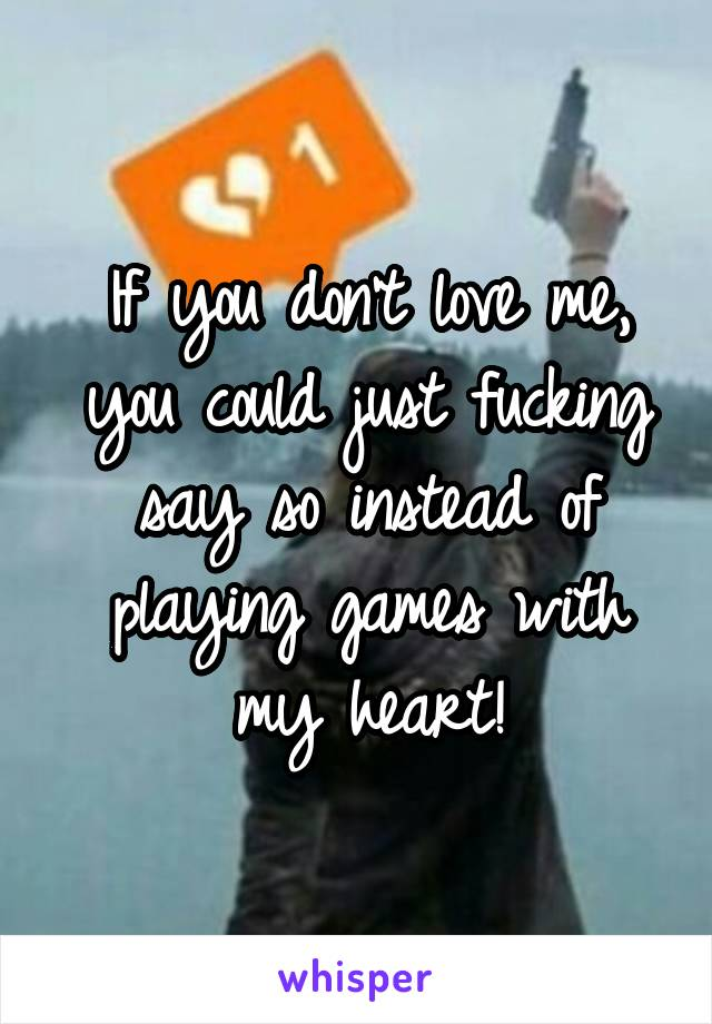 If you don't love me, you could just fucking say so instead of playing games with my heart!