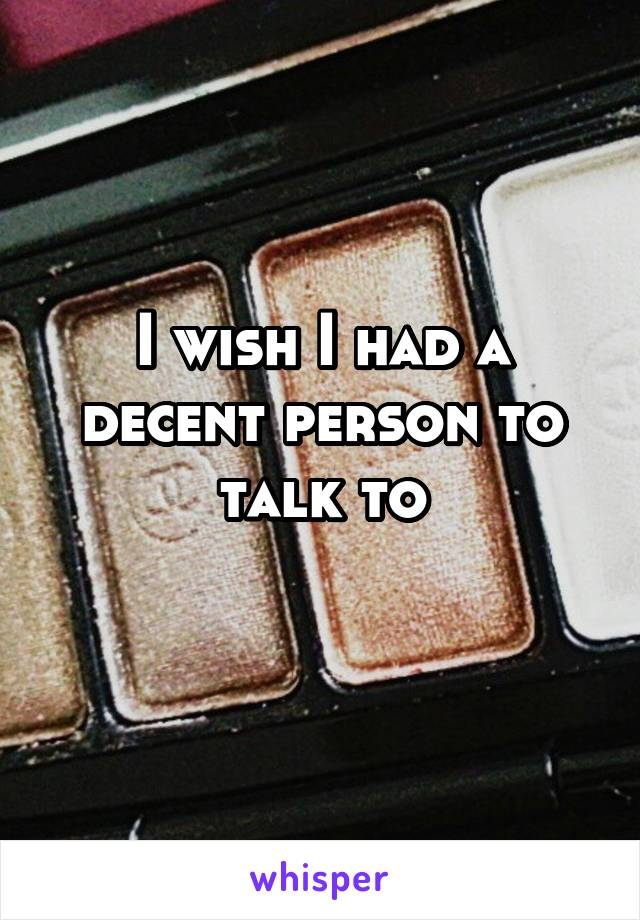 I wish I had a decent person to talk to