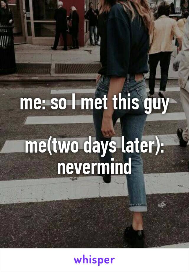 me: so I met this guy  me(two days later): nevermind