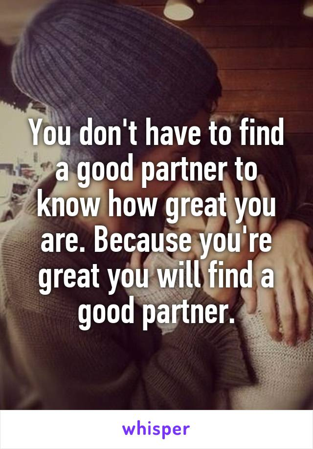 You don't have to find a good partner to know how great you are. Because you're great you will find a good partner.
