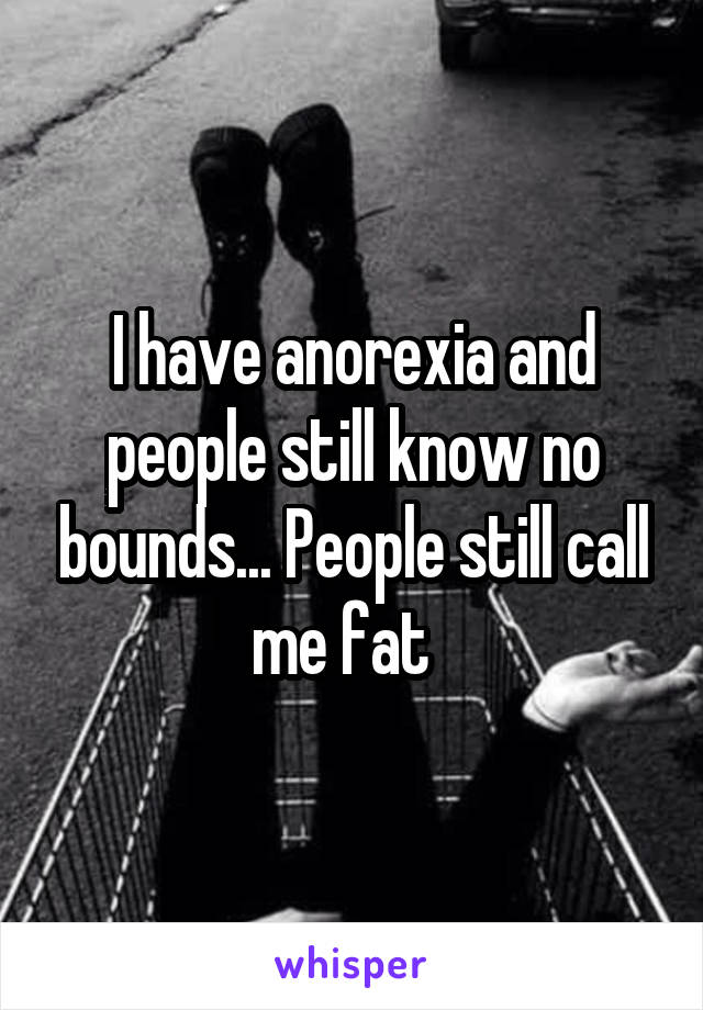 I have anorexia and people still know no bounds... People still call me fat