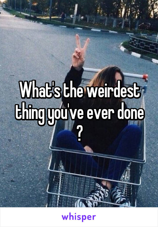 What's the weirdest thing you've ever done ?