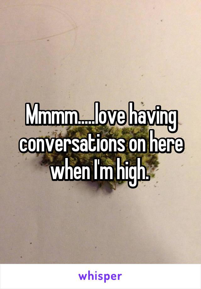 Mmmm.....love having conversations on here when I'm high.