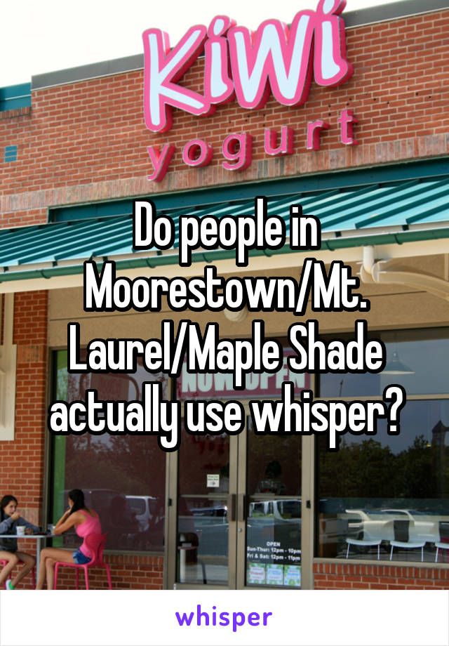 Do people in Moorestown/Mt. Laurel/Maple Shade actually use whisper?