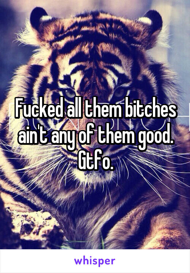 Fucked all them bitches ain't any of them good. Gtfo.