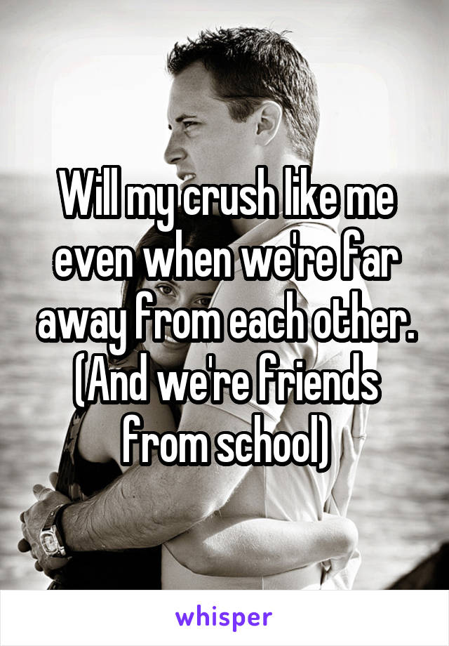 Will my crush like me even when we're far away from each other. (And we're friends from school)