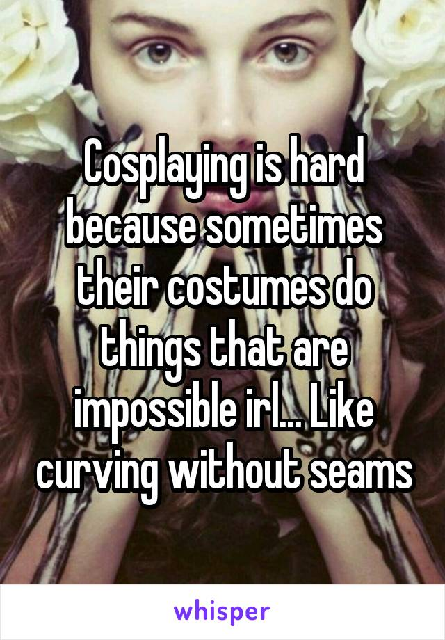 Cosplaying is hard because sometimes their costumes do things that are impossible irl... Like curving without seams
