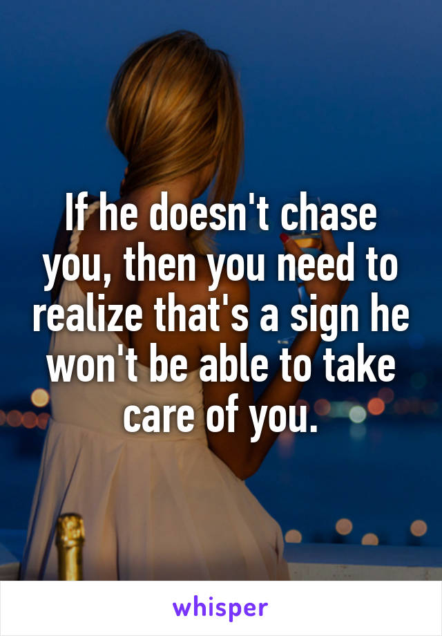 If he doesn't chase you, then you need to realize that's a sign he won't be able to take care of you.