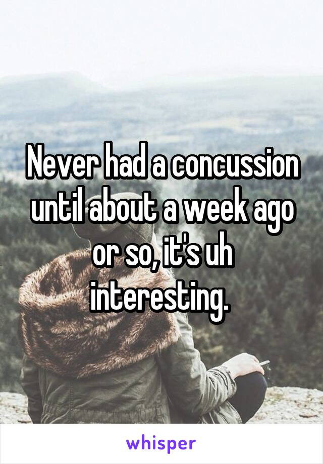 Never had a concussion until about a week ago or so, it's uh interesting.