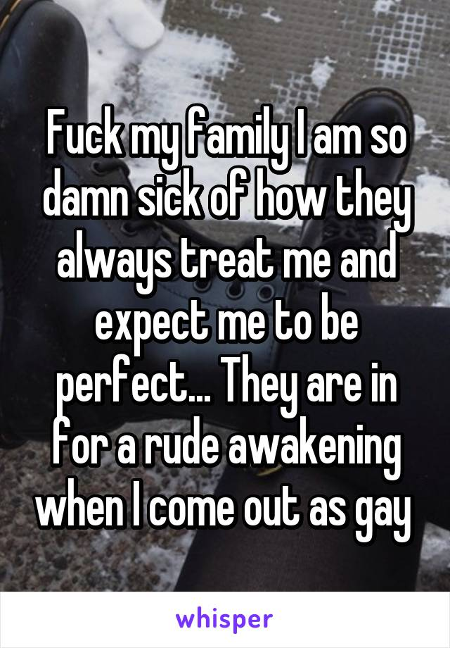 Fuck my family I am so damn sick of how they always treat me and expect me to be perfect... They are in for a rude awakening when I come out as gay
