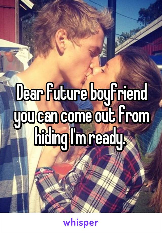 Dear future boyfriend you can come out from hiding I'm ready.