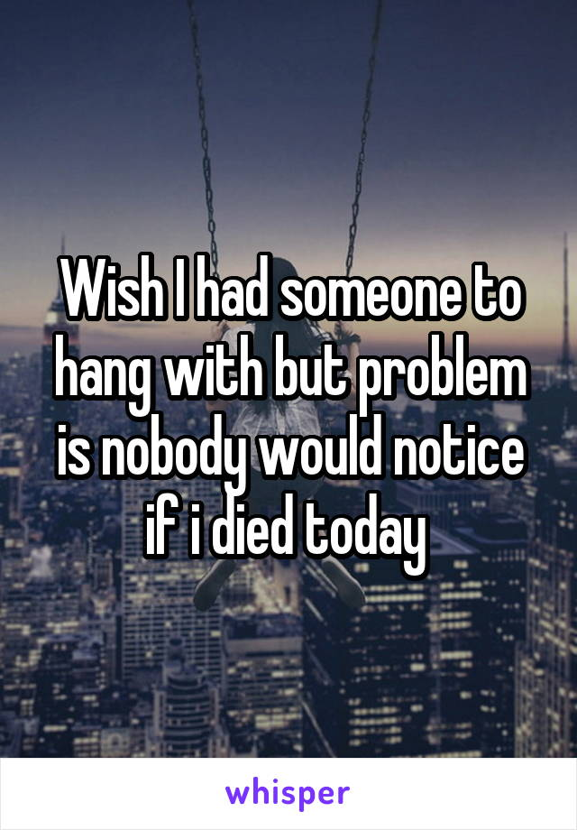Wish I had someone to hang with but problem is nobody would notice if i died today
