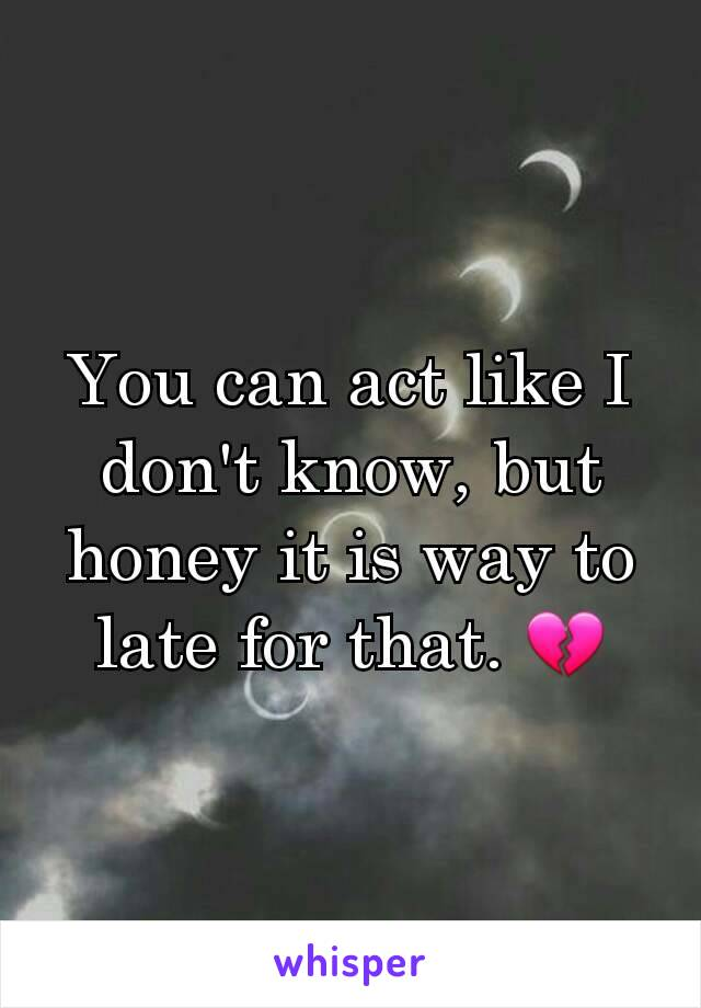 You can act like I don't know, but honey it is way to late for that. 💔
