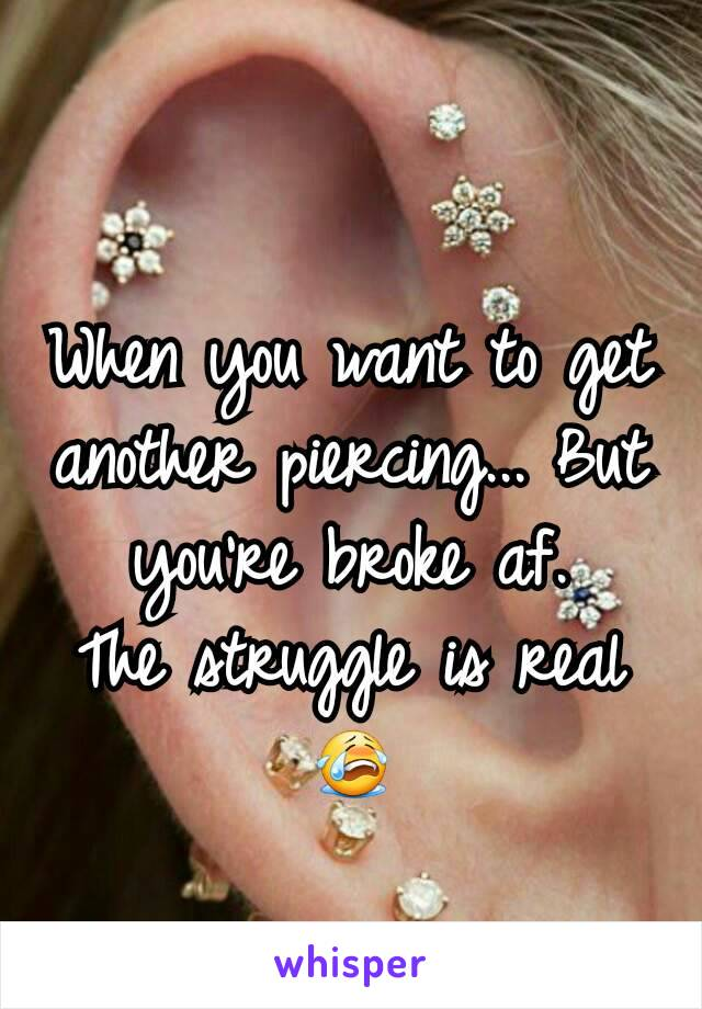 When you want to get another piercing... But you're broke af. The struggle is real 😭