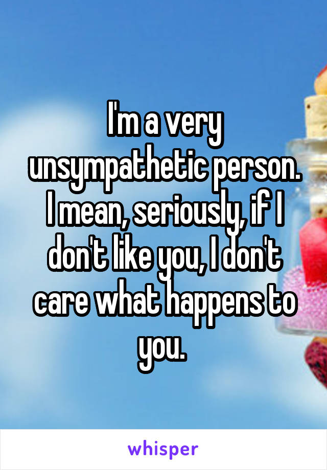 I'm a very unsympathetic person. I mean, seriously, if I don't like you, I don't care what happens to you.