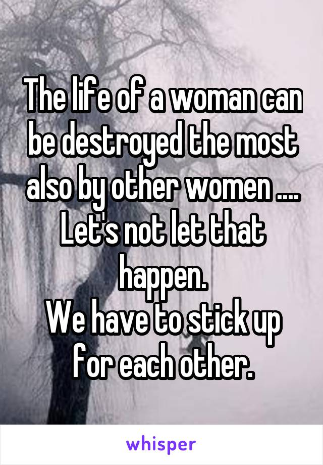 The life of a woman can be destroyed the most also by other women .... Let's not let that happen. We have to stick up for each other.