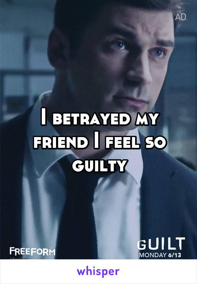 I betrayed my friend I feel so guilty