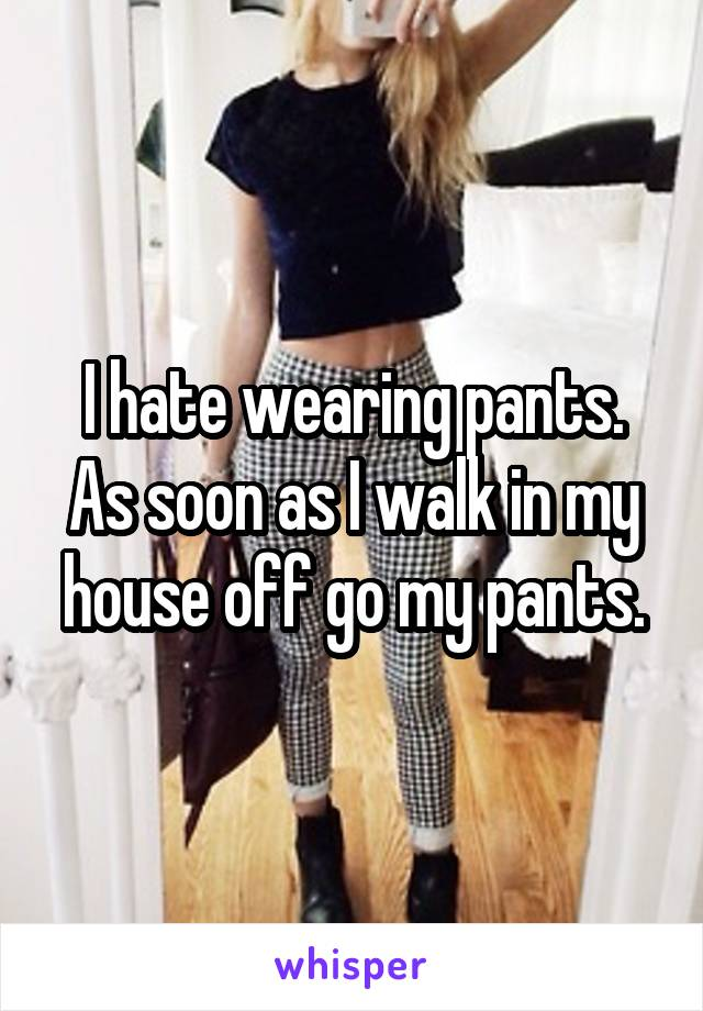 I hate wearing pants. As soon as I walk in my house off go my pants.